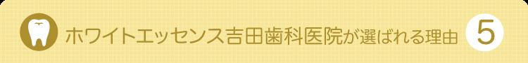 ホワイトエッセンス吉田歯科医院が選ばれる理由5